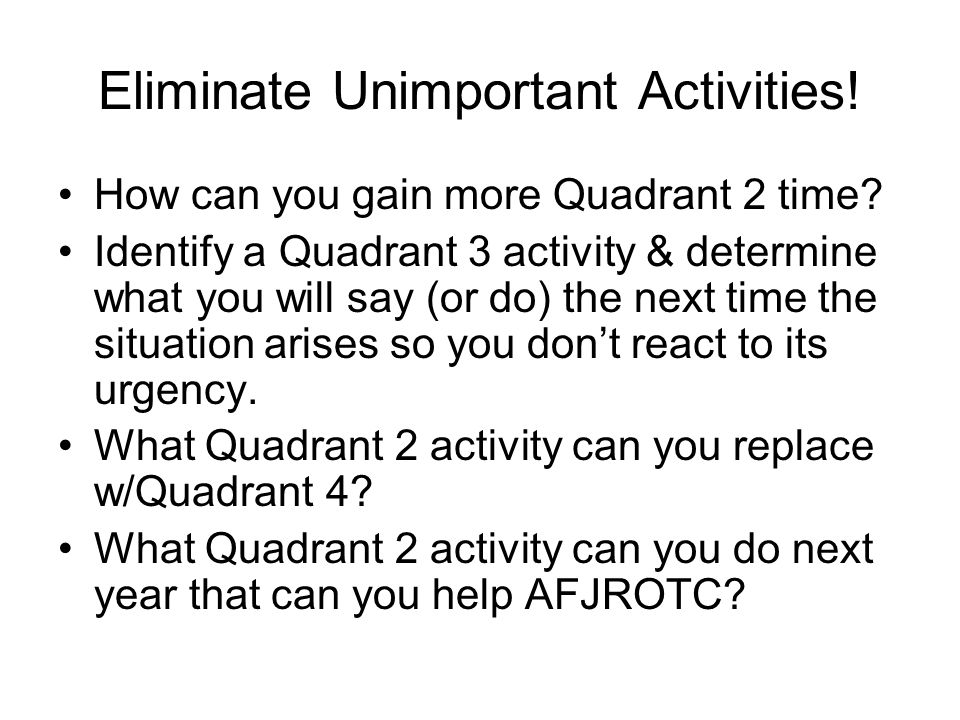 Eliminate Unimportant Activities! How can you gain more Quadrant 2 time? Identify a Quadrant 3 activity & determine what you will say (or do) the next