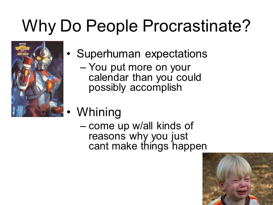 Why Do People Procrastinate? Superhuman expectations –You put more on your calendar than you could possibly accomplish Whining –come up w/all kinds of