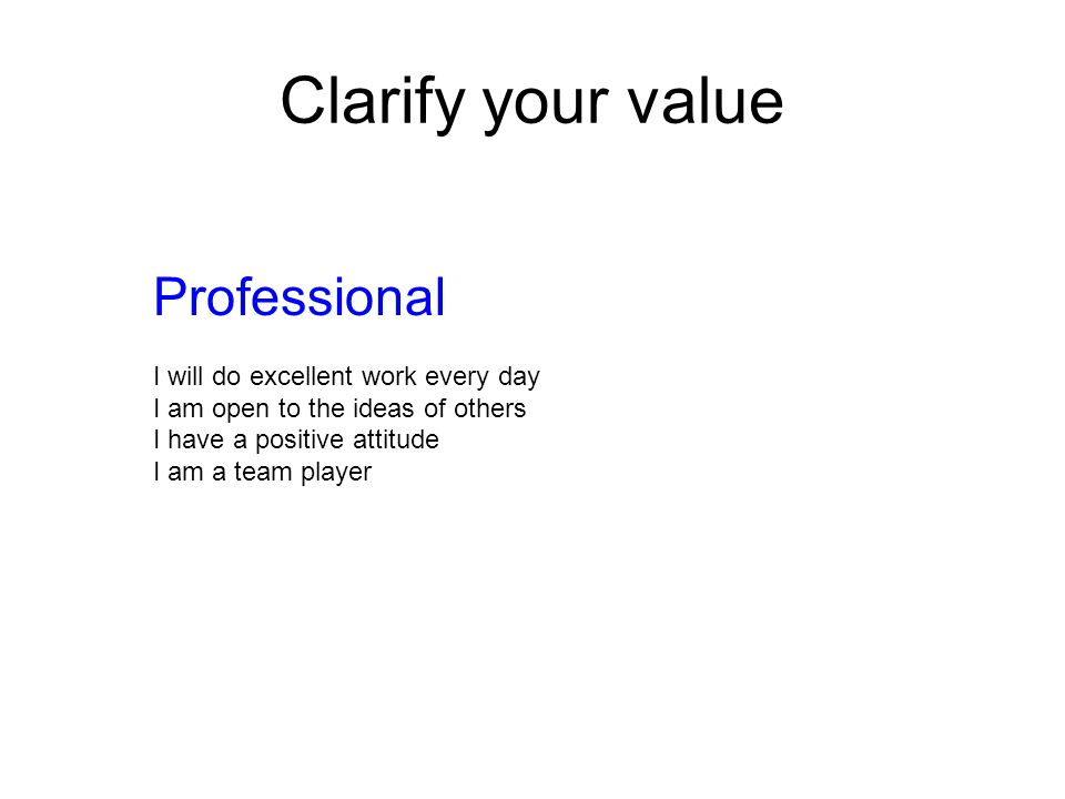 Clarify your value Professional I will do excellent work every day I am open to the ideas of others I have a positive attitude I am a team player