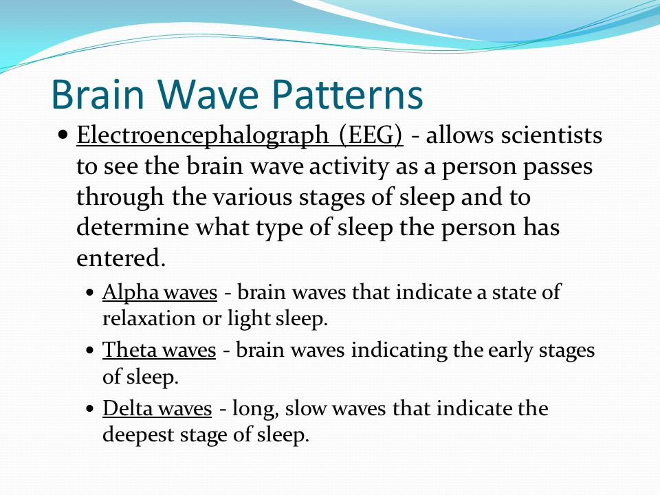Brain Wave Patterns Electroencephalograph (EEG) - allows scientists to see the brain wave activity as a person passes through the various stages of sl