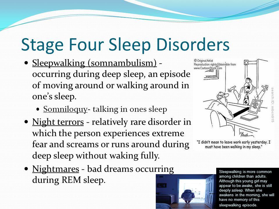 Stage Four Sleep Disorders Sleepwalking (somnambulism) - occurring during deep sleep, an episode of moving around or walking around in one's sleep. So