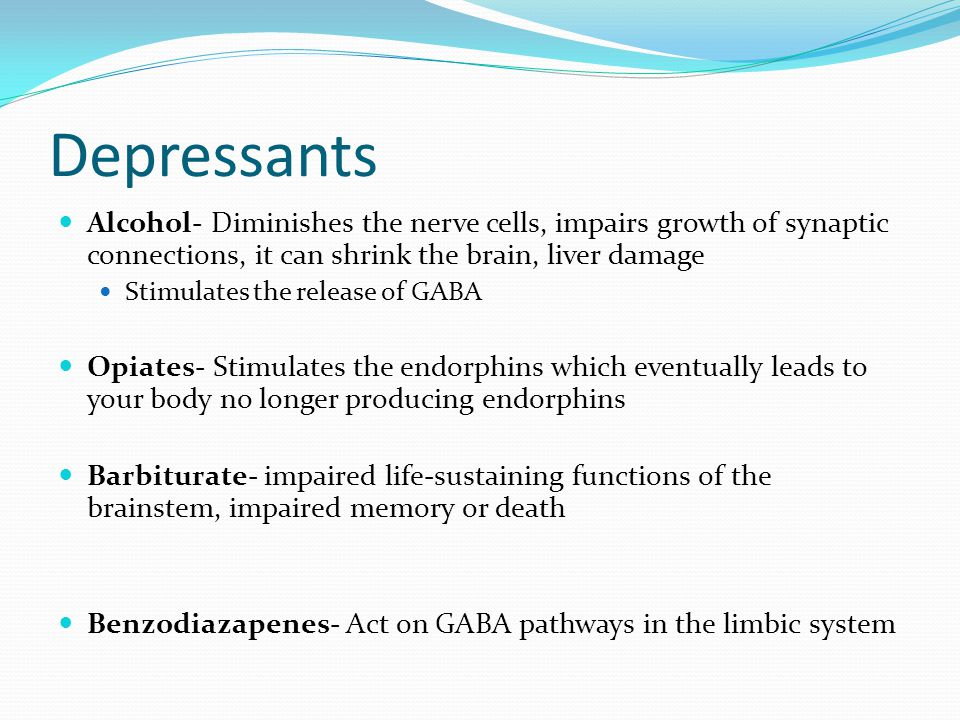 Depressants Alcohol- Diminishes the nerve cells, impairs growth of synaptic connections, it can shrink the brain, liver damage Stimulates the release