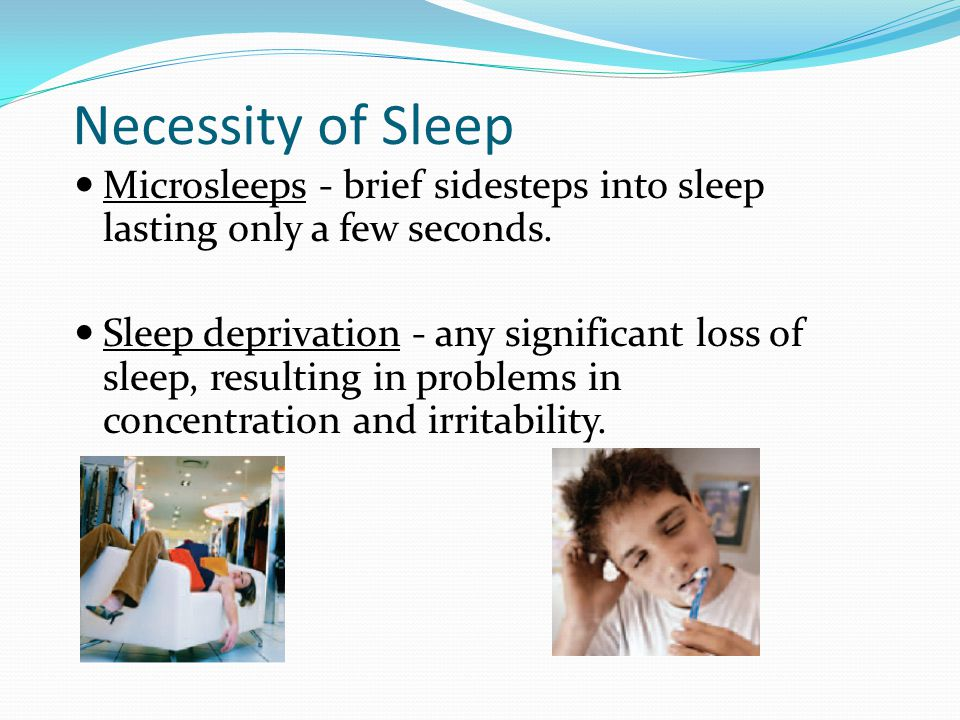 Necessity of Sleep Microsleeps - brief sidesteps into sleep lasting only a few seconds. Sleep deprivation - any significant loss of sleep, resulting i