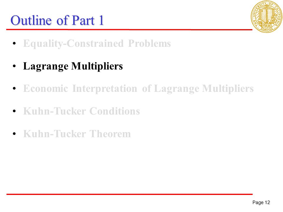 Page 12 Page 12 Outline of Part 1 Equality-Constrained Problems Lagrange Multipliers Economic Interpretation of Lagrange Multipliers Kuhn-Tucker Conditions Kuhn-Tucker Theorem