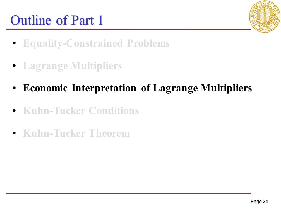 Page 24 Page 24 Outline of Part 1 Equality-Constrained Problems Lagrange Multipliers Economic Interpretation of Lagrange Multipliers Kuhn-Tucker Conditions Kuhn-Tucker Theorem