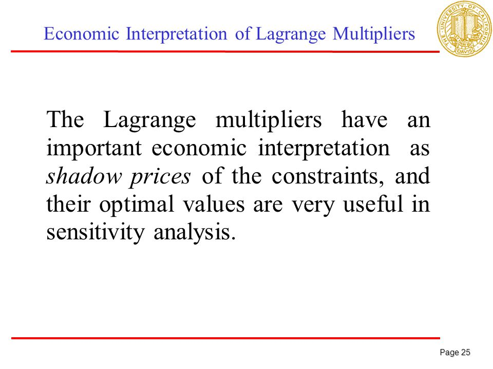 Page 25 Page 25 Economic Interpretation of Lagrange Multipliers The Lagrange multipliers have an important economic interpretation as shadow prices of the constraints, and their optimal values are very useful in sensitivity analysis.