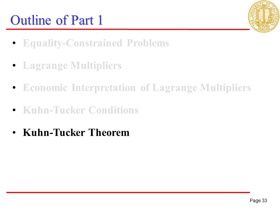 Page 33 Page 33 Outline of Part 1 Equality-Constrained Problems Lagrange Multipliers Economic Interpretation of Lagrange Multipliers Kuhn-Tucker Conditions Kuhn-Tucker Theorem