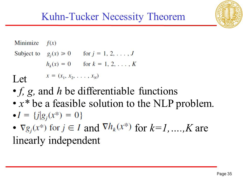 Page 35 Page 35 Kuhn-Tucker Necessity Theorem Let f, g, and h be differentiable functions x* be a feasible solution to the NLP problem.