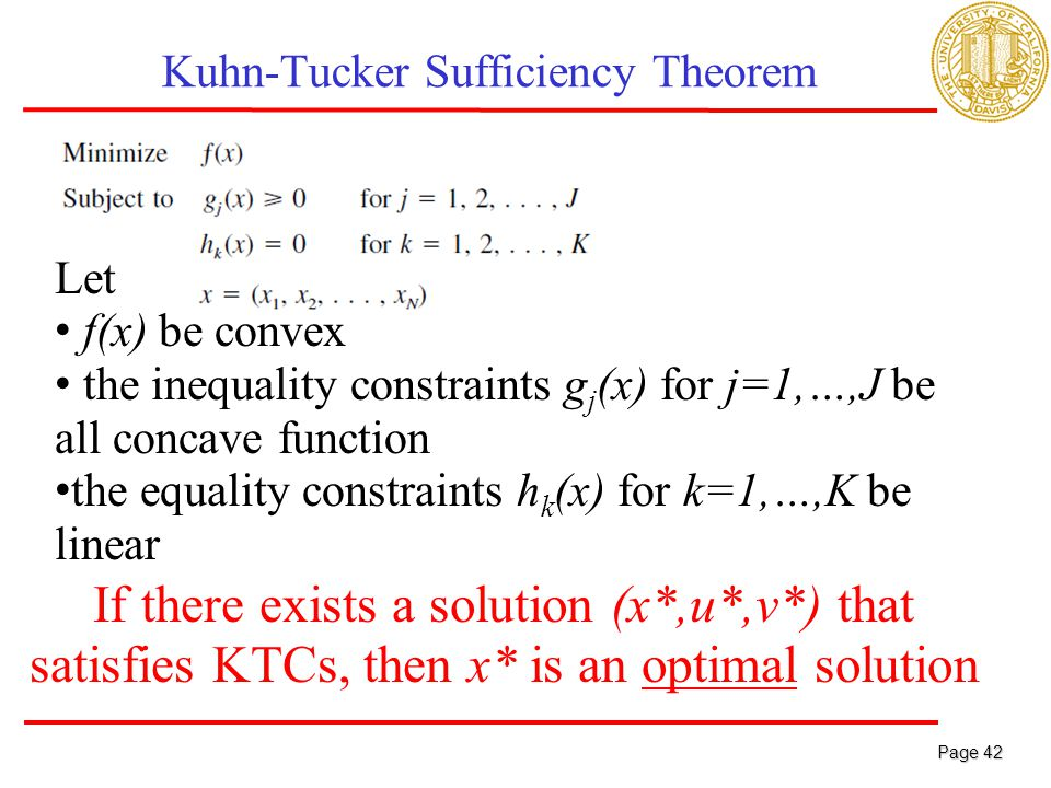 Page 42 Page 42 Kuhn-Tucker Sufficiency Theorem Let f(x) be convex the inequality constraints g j (x) for j=1,…,J be all concave function the equality constraints h k (x) for k=1,…,K be linear If there exists a solution (x*,u*,v*) that satisfies KTCs, then x* is an optimal solution