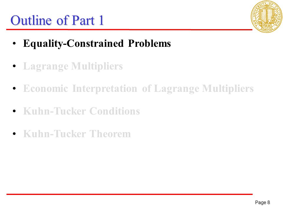 Page 8 Page 8 Outline of Part 1 Equality-Constrained Problems Lagrange Multipliers Economic Interpretation of Lagrange Multipliers Kuhn-Tucker Conditions Kuhn-Tucker Theorem