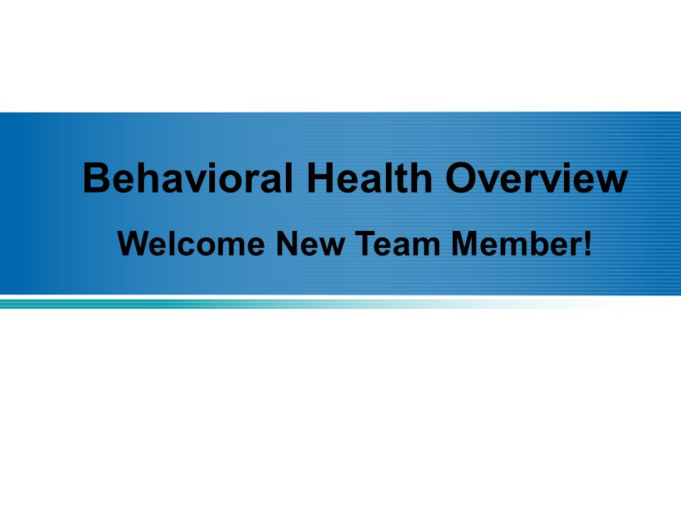 Behavioral Health Overview Welcome New Team Member!