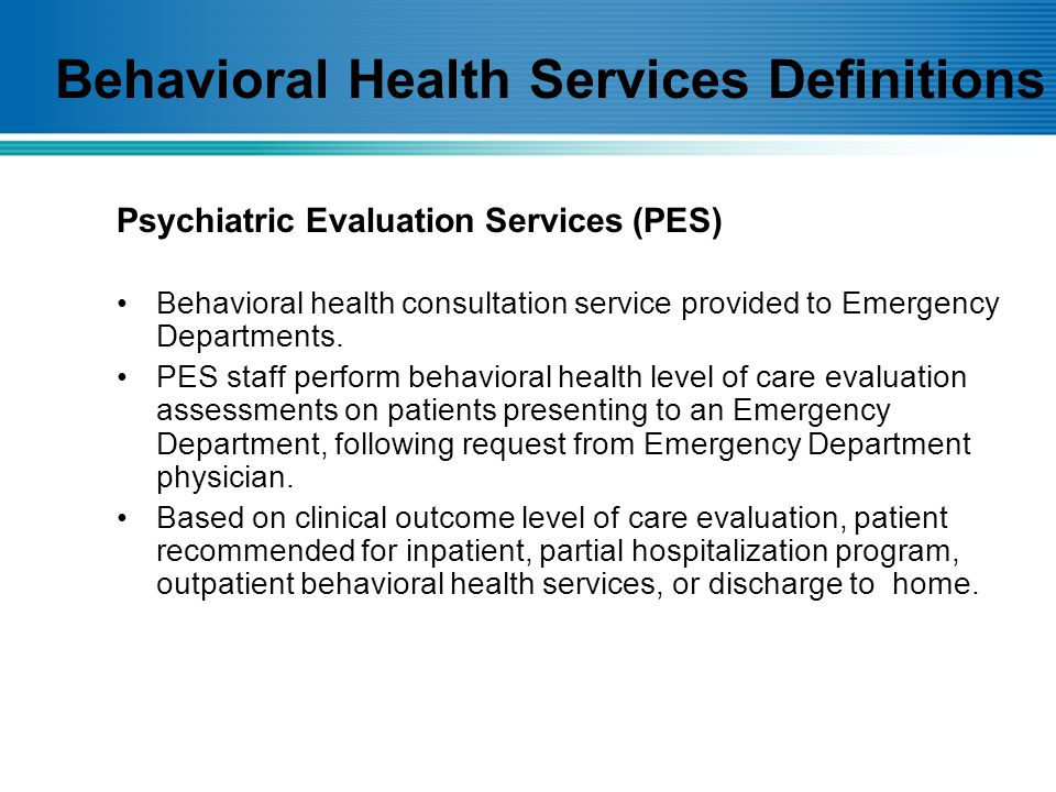 Behavioral health consultation service provided to Emergency Departments. PES staff perform behavioral health level of care evaluation assessments on