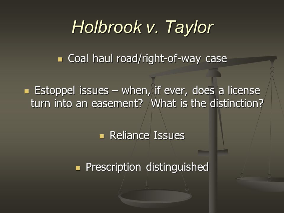 Holbrook v. Taylor Coal haul road/right-of-way case Coal haul road/right-of-way case Estoppel issues – when, if ever, does a license turn into an ease
