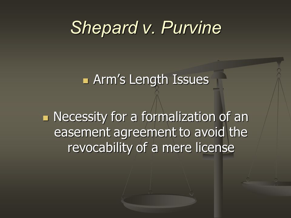 Shepard v. Purvine Arm's Length Issues Arm's Length Issues Necessity for a formalization of an easement agreement to avoid the revocability of a mere
