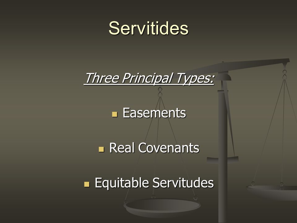 Servitides Three Principal Types: Easements Easements Real Covenants Real Covenants Equitable Servitudes Equitable Servitudes