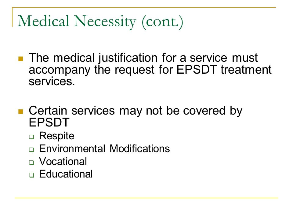 Medical Necessity (cont.) The medical justification for a service must accompany the request for EPSDT treatment services. Certain services may not be