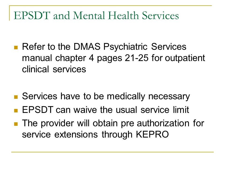 EPSDT and Mental Health Services Refer to the DMAS Psychiatric Services manual chapter 4 pages 21-25 for outpatient clinical services Services have to