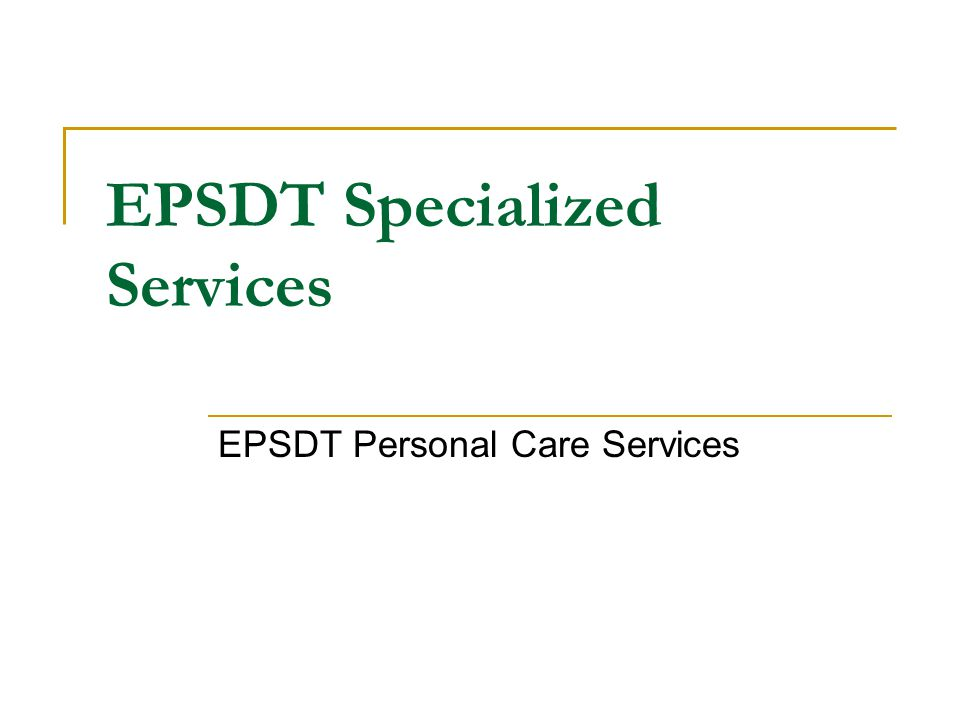 EPSDT Specialized Services EPSDT Personal Care Services
