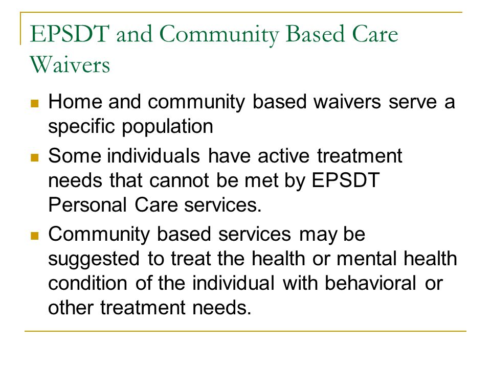 EPSDT and Community Based Care Waivers Home and community based waivers serve a specific population Some individuals have active treatment needs that