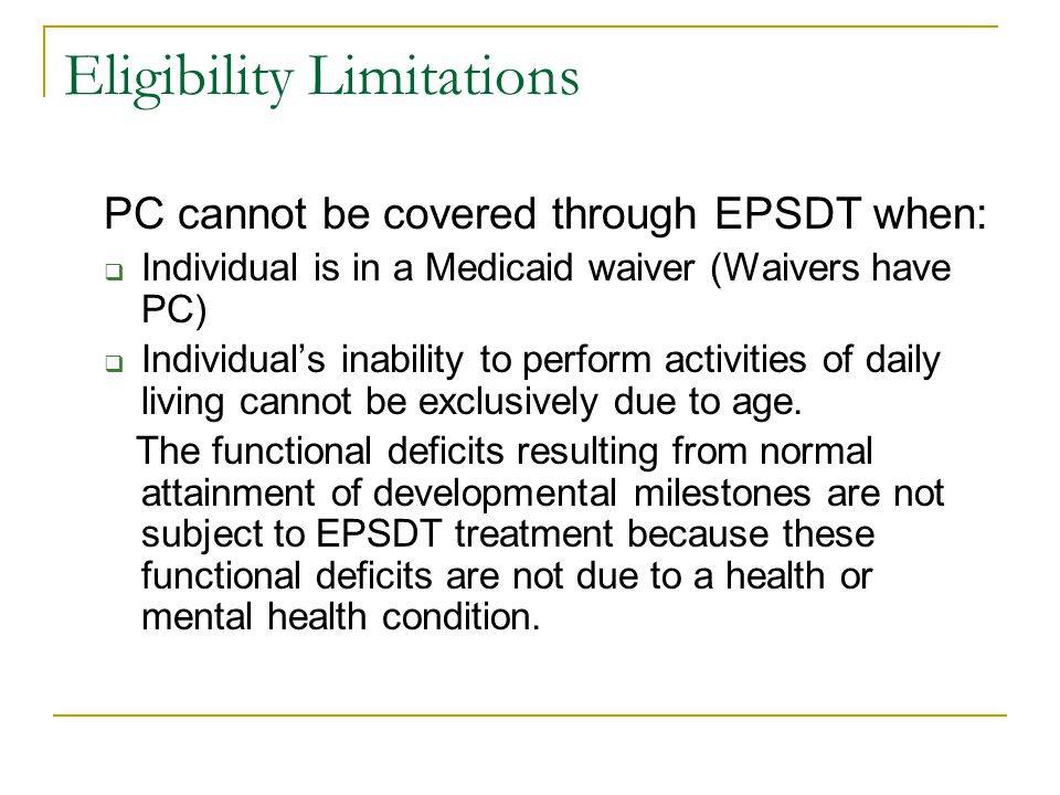 Eligibility Limitations PC cannot be covered through EPSDT when:  Individual is in a Medicaid waiver (Waivers have PC)  Individual's inability to pe