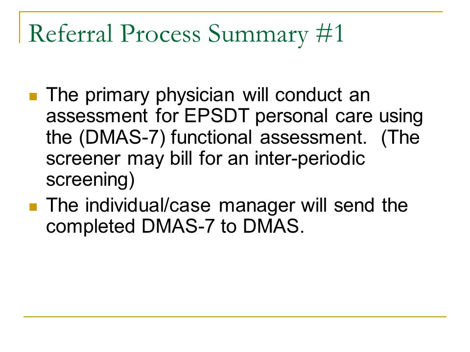 Referral Process Summary #1 The primary physician will conduct an assessment for EPSDT personal care using the (DMAS-7) functional assessment. (The sc