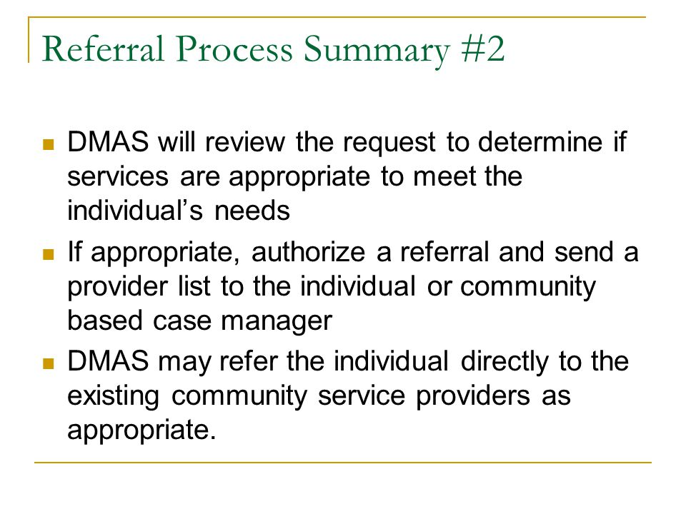 Referral Process Summary #2 DMAS will review the request to determine if services are appropriate to meet the individual's needs If appropriate, autho