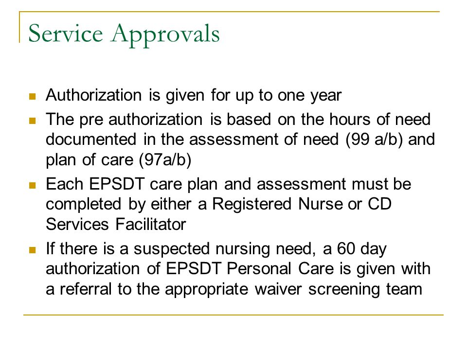 Service Approvals Authorization is given for up to one year The pre authorization is based on the hours of need documented in the assessment of need (