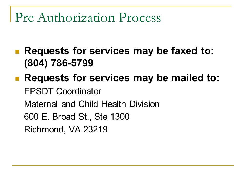 Pre Authorization Process Requests for services may be faxed to: (804) 786-5799 Requests for services may be mailed to: EPSDT Coordinator Maternal and