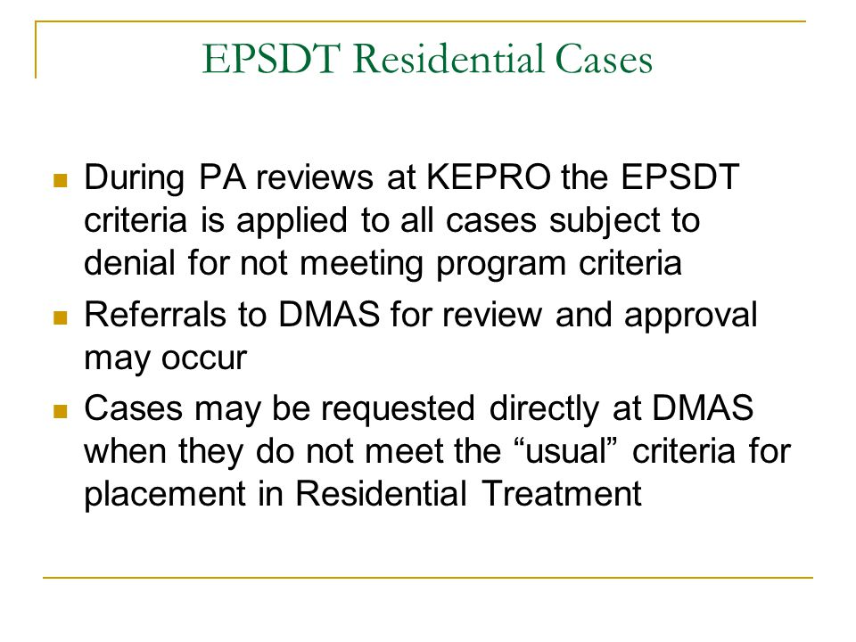 EPSDT Residential Cases During PA reviews at KEPRO the EPSDT criteria is applied to all cases subject to denial for not meeting program criteria Refer