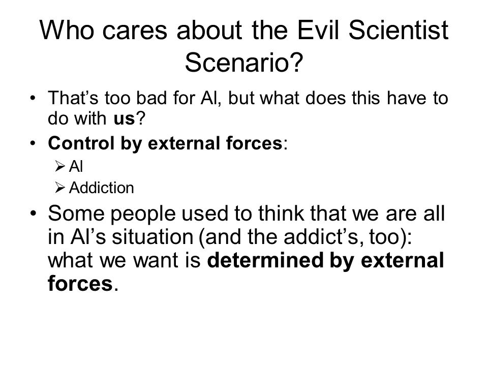 Who cares about the Evil Scientist Scenario? That's too bad for Al, but what does this have to do with us? Control by external forces:  Al  Addictio