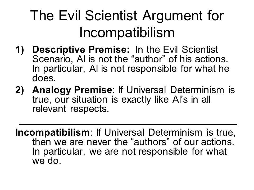 "The Evil Scientist Argument for Incompatibilism 1)Descriptive Premise: In the Evil Scientist Scenario, Al is not the ""author"" of his actions. In parti"