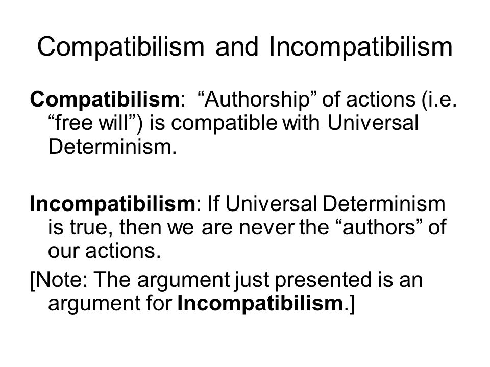 """Compatibilism and Incompatibilism Compatibilism: """"Authorship"""" of actions (i.e. """"free will"""") is compatible with Universal Determinism. Incompatibilism:"""