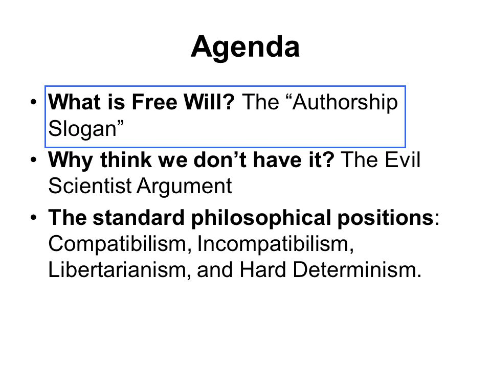 """Agenda What is Free Will? The """"Authorship Slogan"""" Why think we don't have it? The Evil Scientist Argument The standard philosophical positions: Compat"""