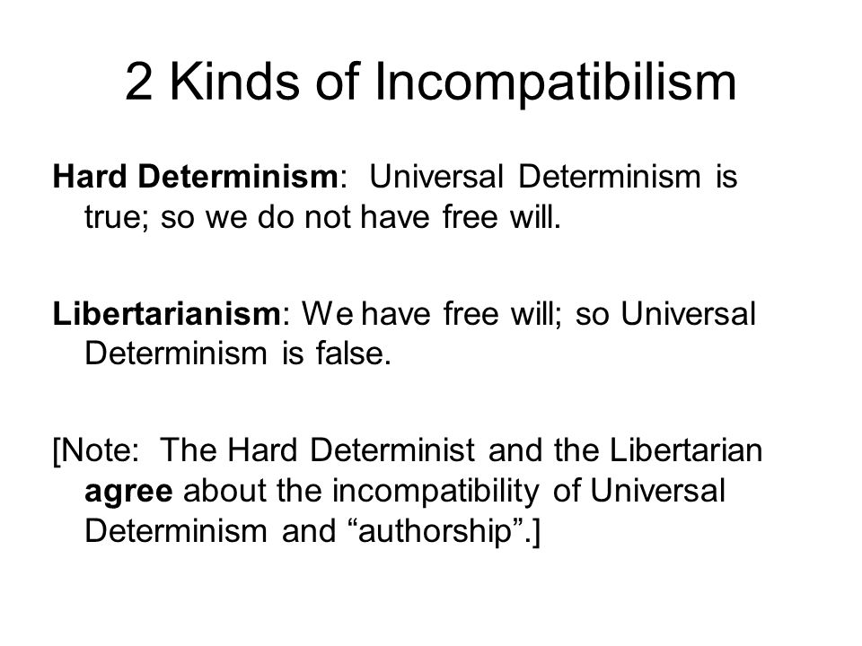 2 Kinds of Incompatibilism Hard Determinism: Universal Determinism is true; so we do not have free will. Libertarianism: We have free will; so Univers