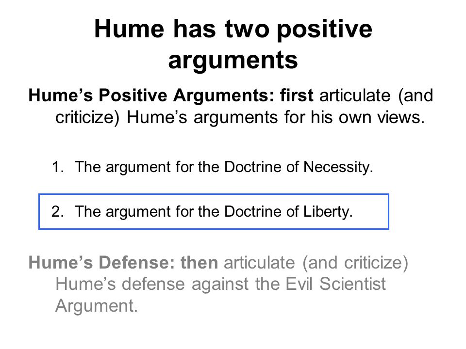 Hume has two positive arguments Hume's Positive Arguments: first articulate (and criticize) Hume's arguments for his own views. 1.The argument for the