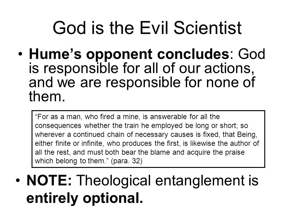 """God is the Evil Scientist Hume's opponent concludes: God is responsible for all of our actions, and we are responsible for none of them. """"For as a man"""