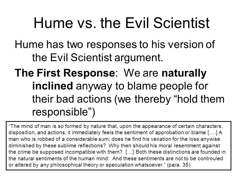 Hume vs. the Evil Scientist Hume has two responses to his version of the Evil Scientist argument. The First Response: We are naturally inclined anyway