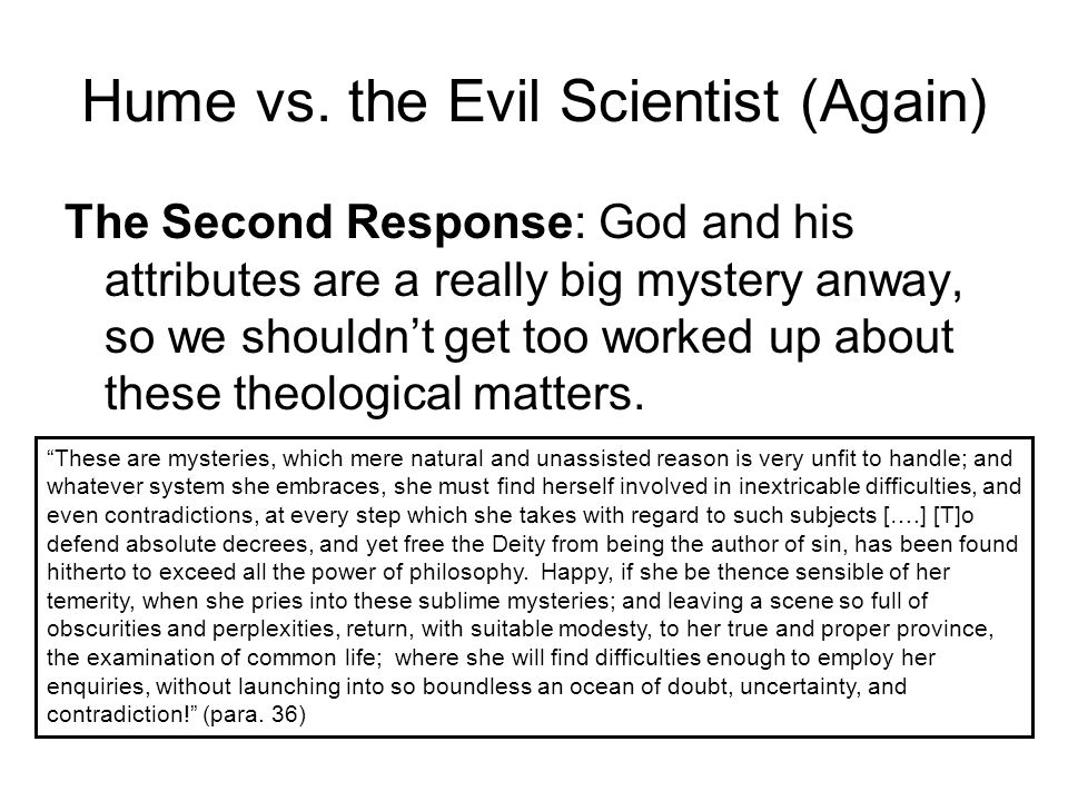 Hume vs. the Evil Scientist (Again) The Second Response: God and his attributes are a really big mystery anway, so we shouldn't get too worked up abou