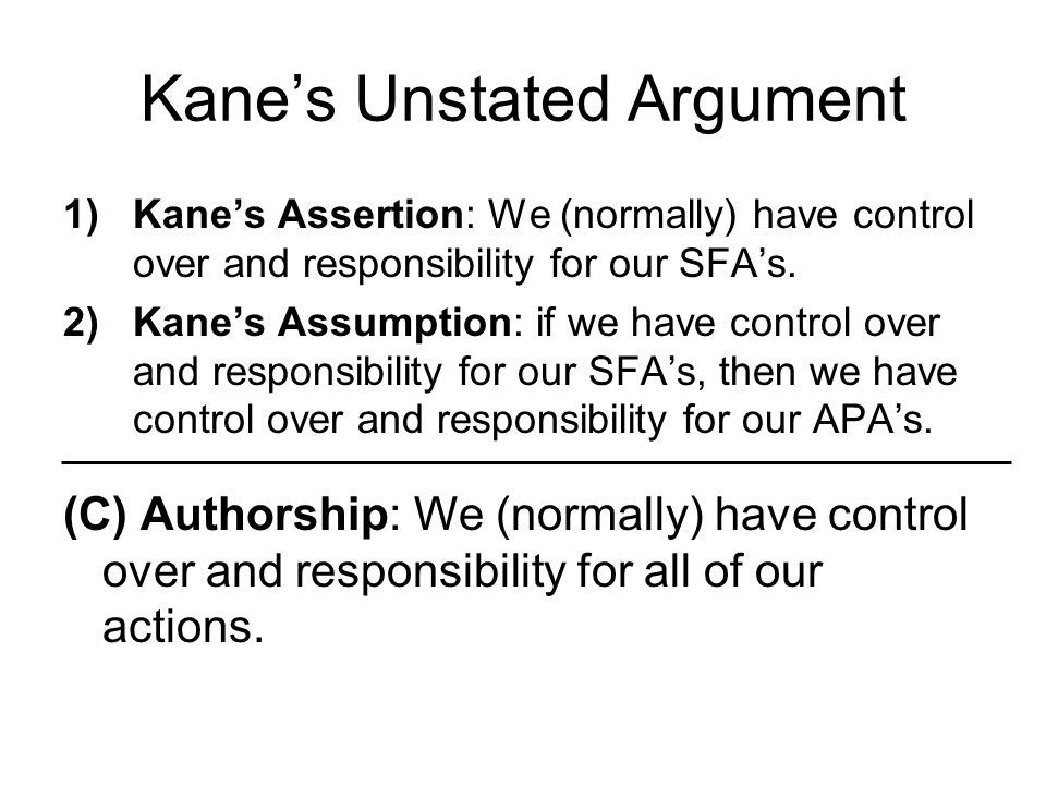 Kane's Unstated Argument 1)Kane's Assertion: We (normally) have control over and responsibility for our SFA's. 2)Kane's Assumption: if we have control