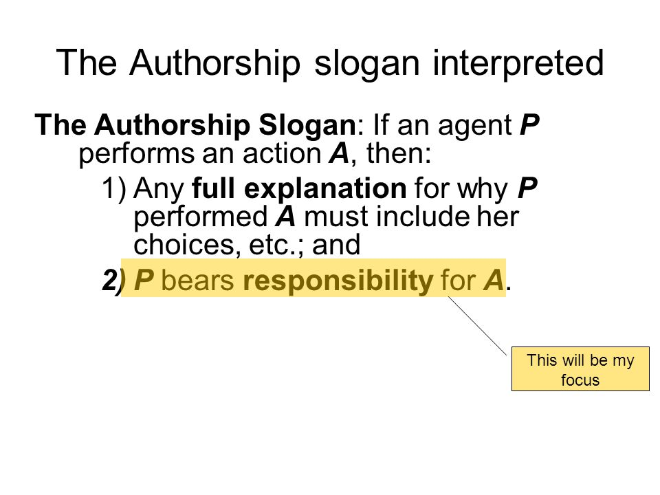 The Authorship slogan interpreted The Authorship Slogan: If an agent P performs an action A, then: 1)Any full explanation for why P performed A must i