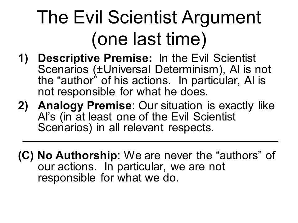 "The Evil Scientist Argument (one last time) 1)Descriptive Premise: In the Evil Scientist Scenarios (±Universal Determinism), Al is not the ""author"" of"
