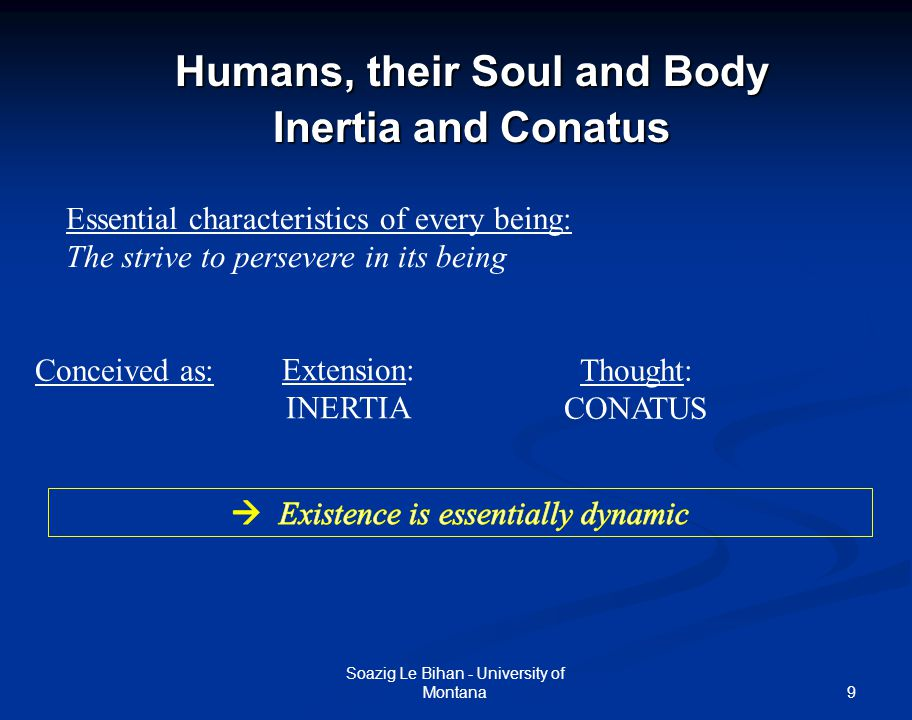 9 Humans, their Soul and Body Inertia and Conatus Soazig Le Bihan - University of Montana Essential characteristics of every being: The strive to persevere in its being Extension: INERTIA Conceived as:Thought: CONATUS