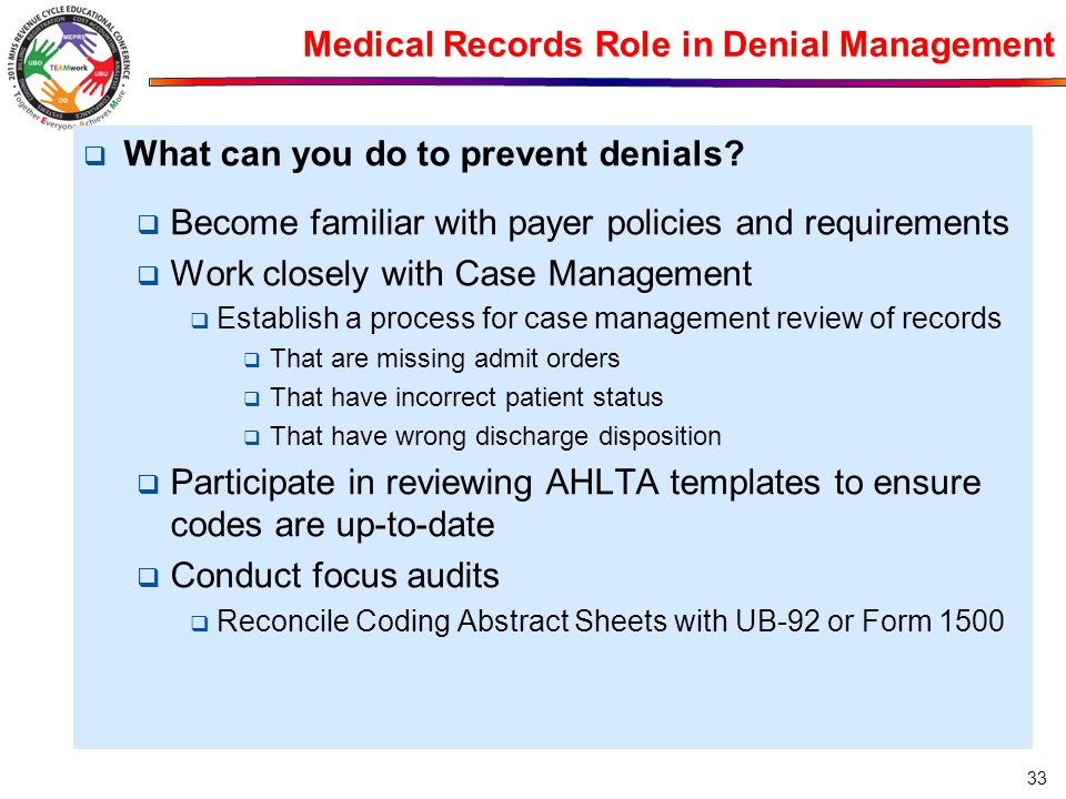 Medical Records Role in Denial Management  What can you do to prevent denials?  Become familiar with payer policies and requirements  Work closely