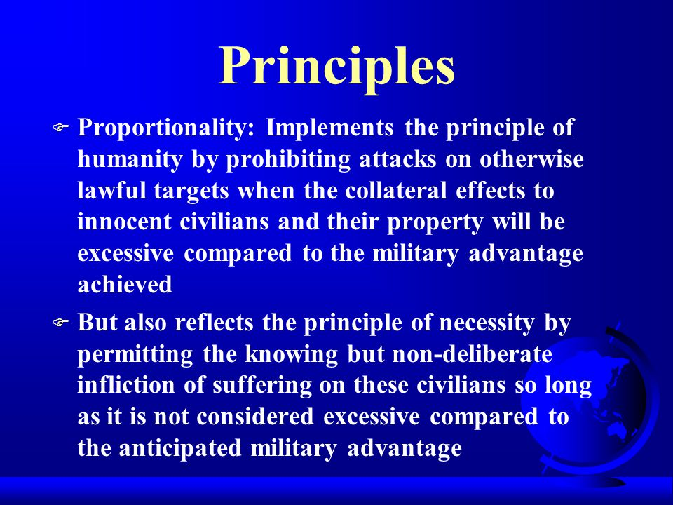 Principles F Proportionality: Implements the principle of humanity by prohibiting attacks on otherwise lawful targets when the collateral effects to innocent civilians and their property will be excessive compared to the military advantage achieved F But also reflects the principle of necessity by permitting the knowing but non-deliberate infliction of suffering on these civilians so long as it is not considered excessive compared to the anticipated military advantage