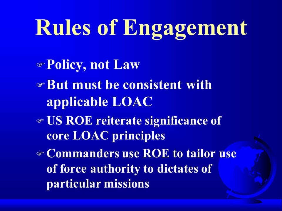 Rules of Engagement F Policy, not Law F But must be consistent with applicable LOAC F US ROE reiterate significance of core LOAC principles F Commanders use ROE to tailor use of force authority to dictates of particular missions
