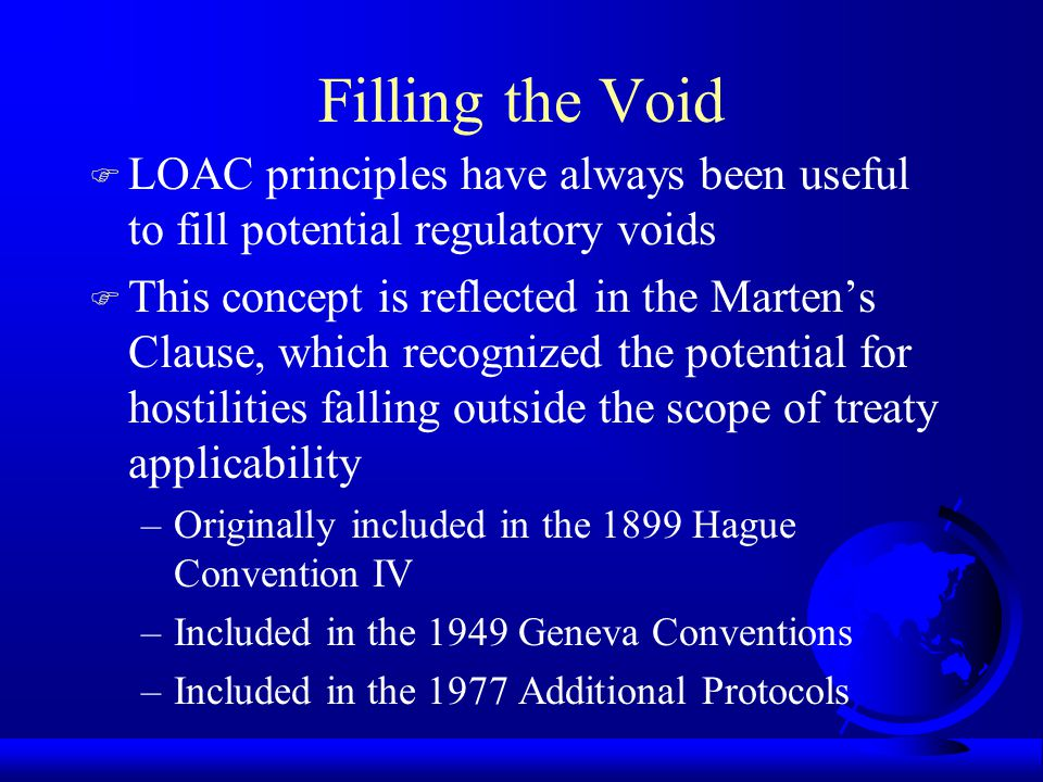 Filling the Void F LOAC principles have always been useful to fill potential regulatory voids F This concept is reflected in the Marten's Clause, which recognized the potential for hostilities falling outside the scope of treaty applicability –Originally included in the 1899 Hague Convention IV –Included in the 1949 Geneva Conventions –Included in the 1977 Additional Protocols