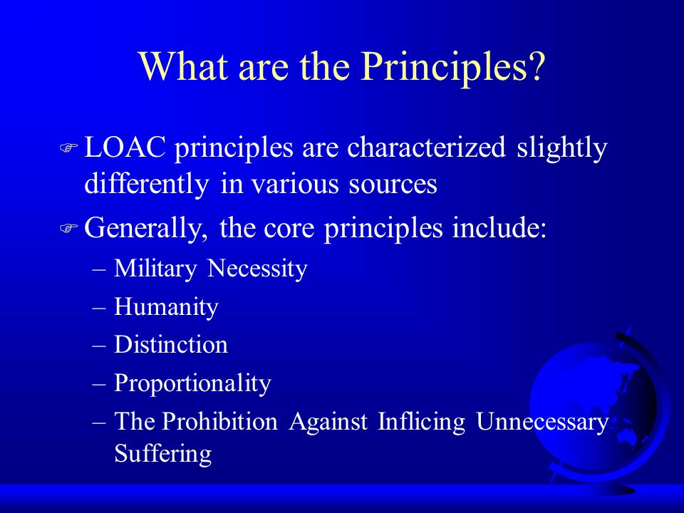 What are the Principles? F LOAC principles are characterized slightly differently in various sources F Generally, the core principles include: –Milita