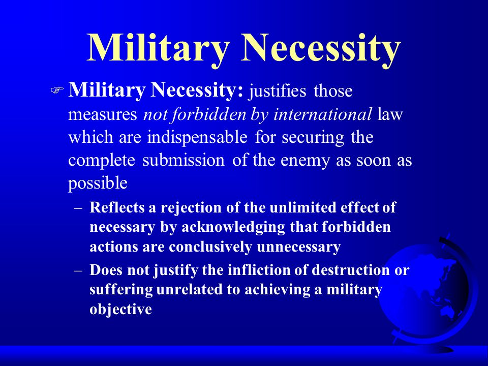 Military Necessity F Military Necessity: justifies those measures not forbidden by international law which are indispensable for securing the complete