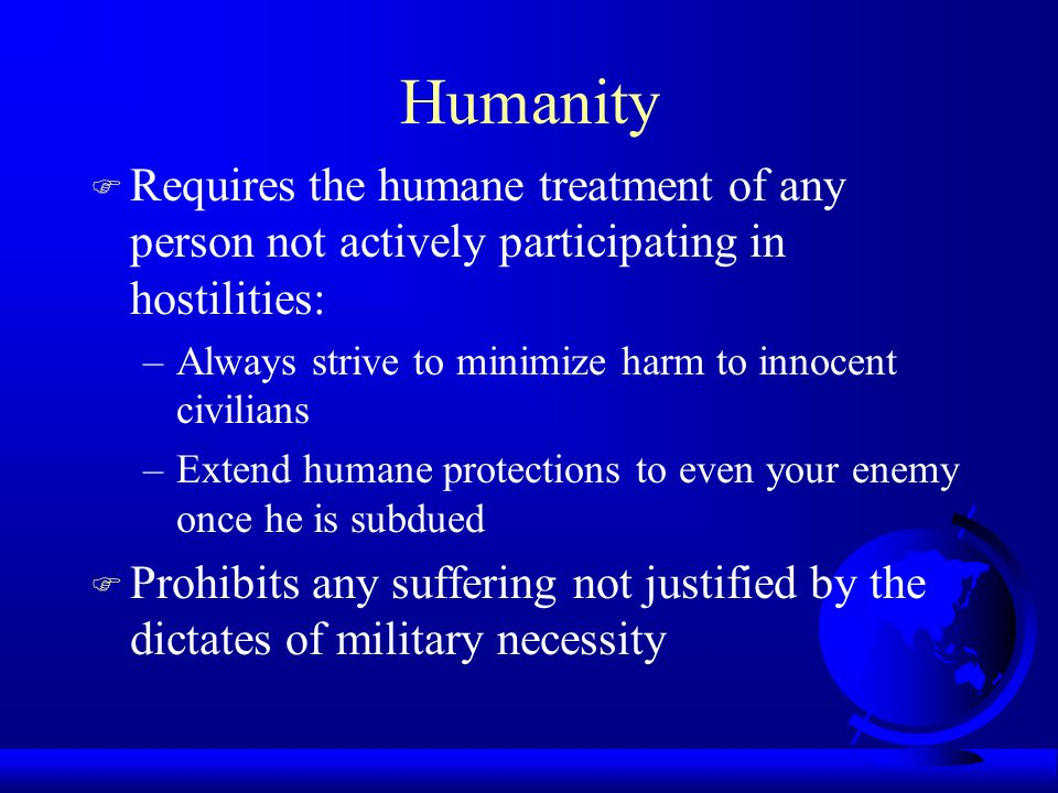 Humanity F Requires the humane treatment of any person not actively participating in hostilities: –Always strive to minimize harm to innocent civilians –Extend humane protections to even your enemy once he is subdued F Prohibits any suffering not justified by the dictates of military necessity