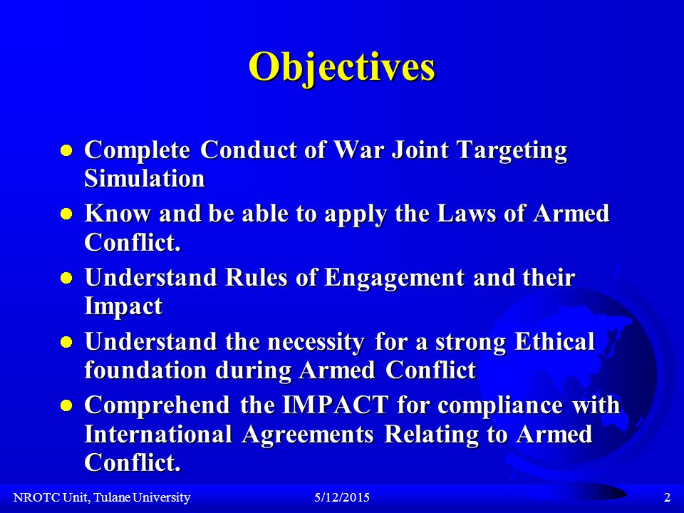 NROTC Unit, Tulane University5/12/20152 Objectives Complete Conduct of War Joint Targeting Simulation Complete Conduct of War Joint Targeting Simulation Know and be able to apply the Laws of Armed Conflict.